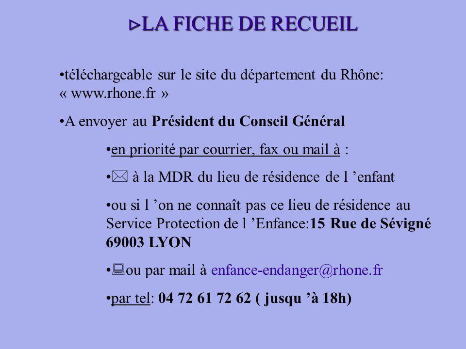 téléchargeable sur le site du département du Rhône: « www.rhone.fr » A envoyer au Président du Conseil Général en priorité par courrier, fax ou mail à : à la MDR du lieu de résidence de l enfant ou si l on ne connaît pas ce lieu de résidence au Service Protection de l Enfance:15 Rue de Sévigné 69003 LYON ou par mail à enfance-endanger@rhone.fr par tel: 04 72 61 72 62 ( jusqu à 18h) LA FICHE DE RECUEIL LA FICHE DE RECUEIL