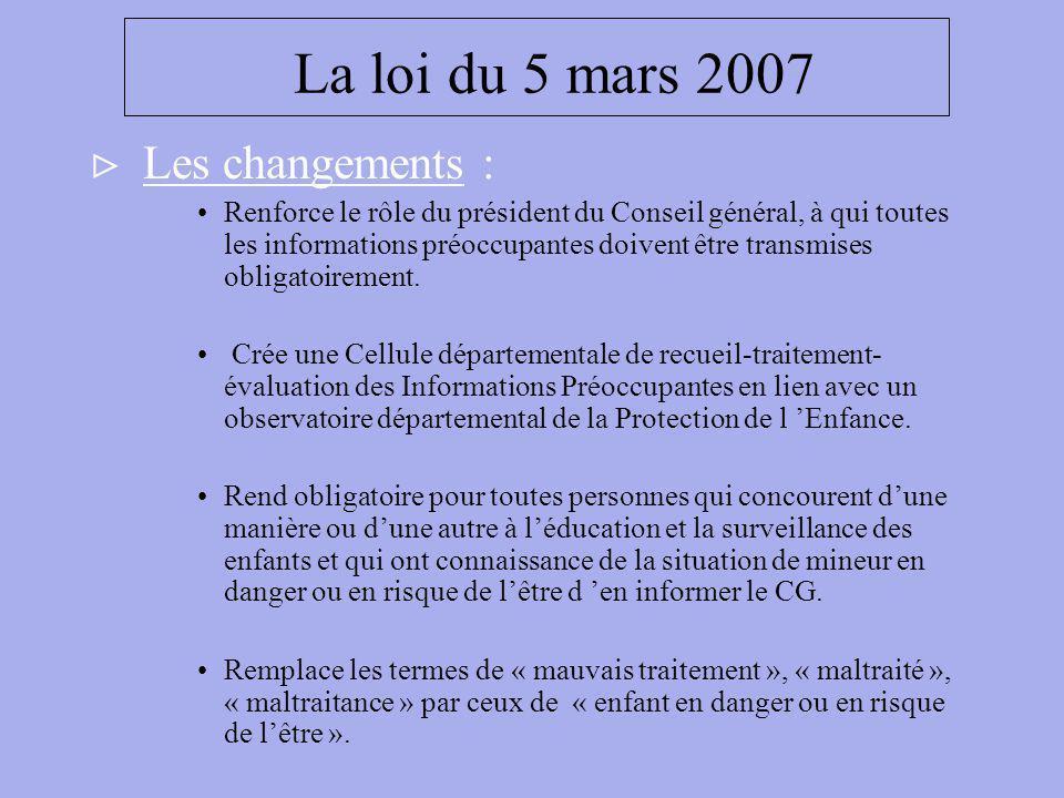 La loi du 5 mars 2007 Les changements : Renforce le rôle du président du Conseil général, à qui toutes les informations préoccupantes doivent être tra