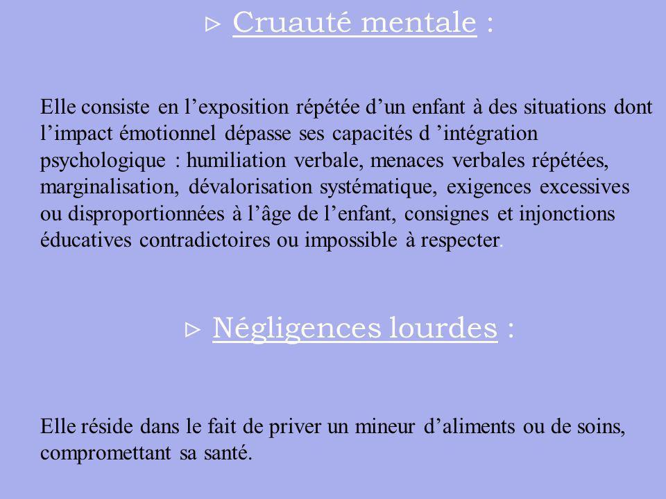 Cruauté mentale : Elle consiste en lexposition répétée dun enfant à des situations dont limpact émotionnel dépasse ses capacités d intégration psychol
