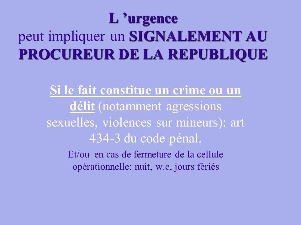 L urgence SIGNALEMENT AU PROCUREUR DE LA REPUBLIQUE L urgence peut impliquer un SIGNALEMENT AU PROCUREUR DE LA REPUBLIQUE Si le fait constitue un crime ou un délit (notamment agressions sexuelles, violences sur mineurs): art 434-3 du code pénal.