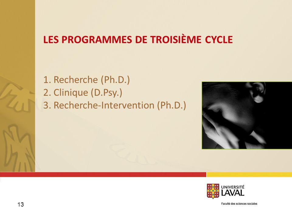 13 LES PROGRAMMES DE TROISIÈME CYCLE 1. Recherche (Ph.D.) 2. Clinique (D.Psy.) 3. Recherche-Intervention (Ph.D.)