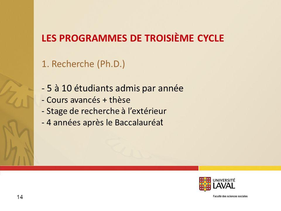 14 LES PROGRAMMES DE TROISIÈME CYCLE 1. Recherche (Ph.D.) - 5 à 10 étudiants admis par année - Cours avancés + thèse - Stage de recherche à lextérieur