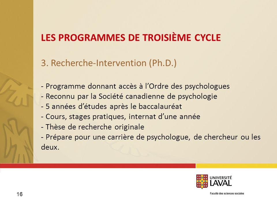 16 LES PROGRAMMES DE TROISIÈME CYCLE 3. Recherche-Intervention (Ph.D.) - Programme donnant accès à lOrdre des psychologues - Reconnu par la Société ca