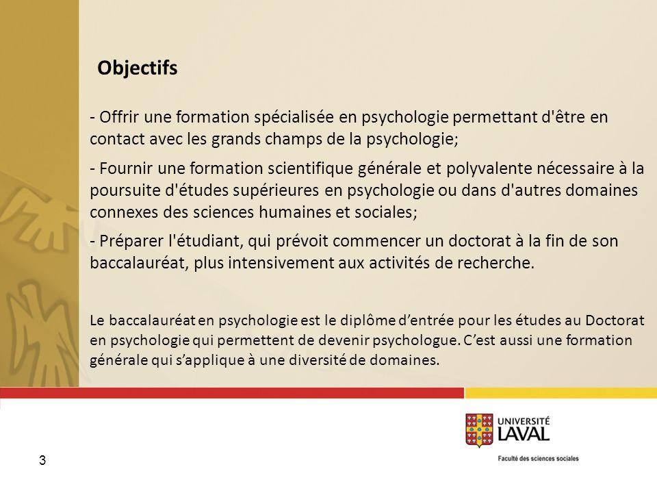 3 Objectifs - Offrir une formation spécialisée en psychologie permettant d'être en contact avec les grands champs de la psychologie; - Fournir une for