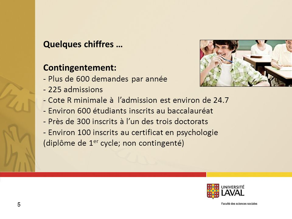 6 Quelques chiffres … Environ le tiers des finissants au baccalauréat poursuivent aux études supérieures en psychologie à lUniversité Laval, en recherche, en clinique ou en recherche-intervention.