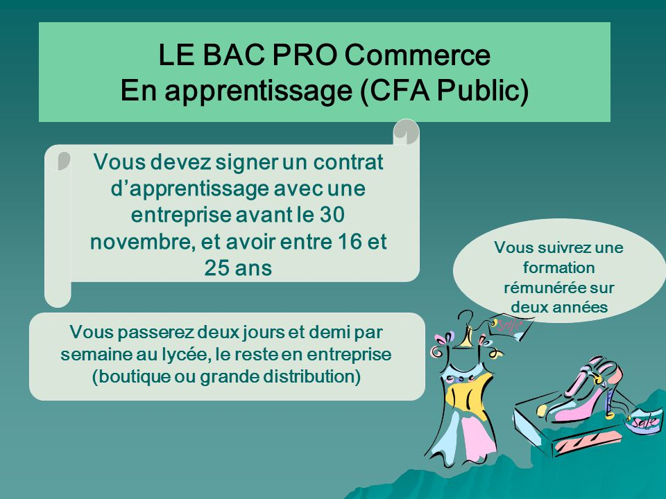 LE BAC PRO Commerce En apprentissage (CFA Public) Vous suivrez une formation rémunérée sur deux années Vous passerez deux jours et demi par semaine au lycée, le reste en entreprise (boutique ou grande distribution) Vous devez signer un contrat dapprentissage avec une entreprise avant le 30 novembre, et avoir entre 16 et 25 ans
