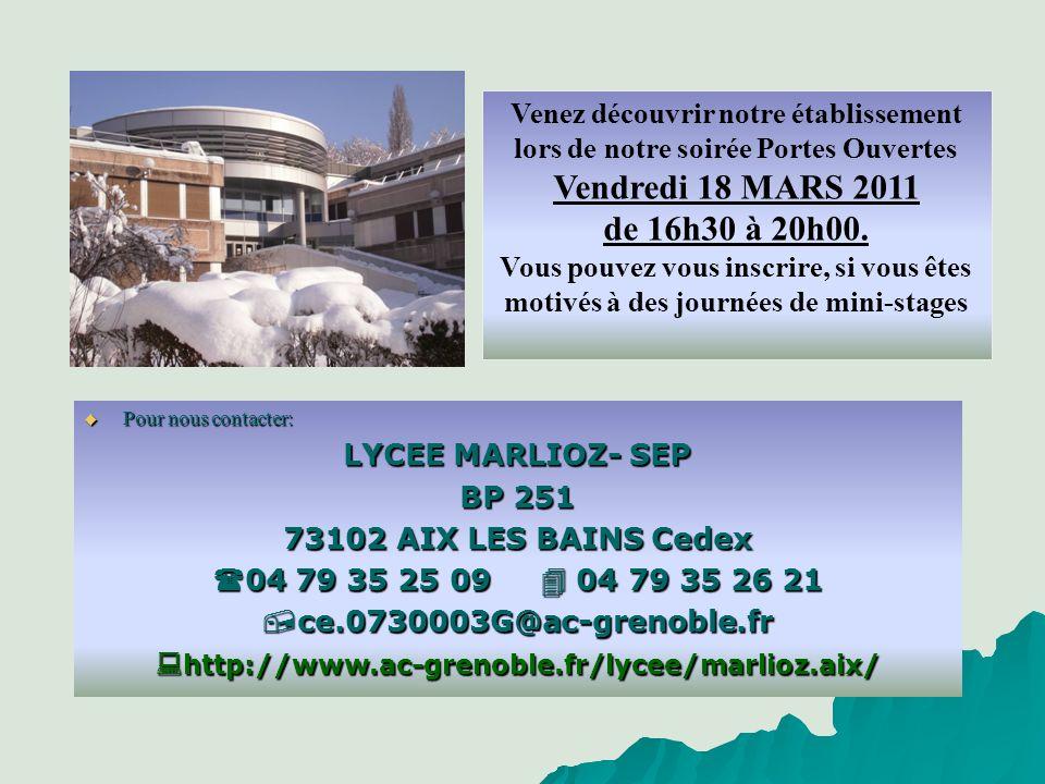 Pour nous contacter: Pour nous contacter: LYCEE MARLIOZ- SEP BP 251 73102 AIX LES BAINS Cedex 04 79 35 25 09 04 79 35 26 21 04 79 35 25 09 04 79 35 26 21 ce.0730003G@ac-grenoble.fr ce.0730003G@ac-grenoble.fr http://www.ac-grenoble.fr/lycee/marlioz.aix/ http://www.ac-grenoble.fr/lycee/marlioz.aix/ Venez découvrir notre établissement lors de notre soirée Portes Ouvertes Vendredi 18 MARS 2011 de 16h30 à 20h00.