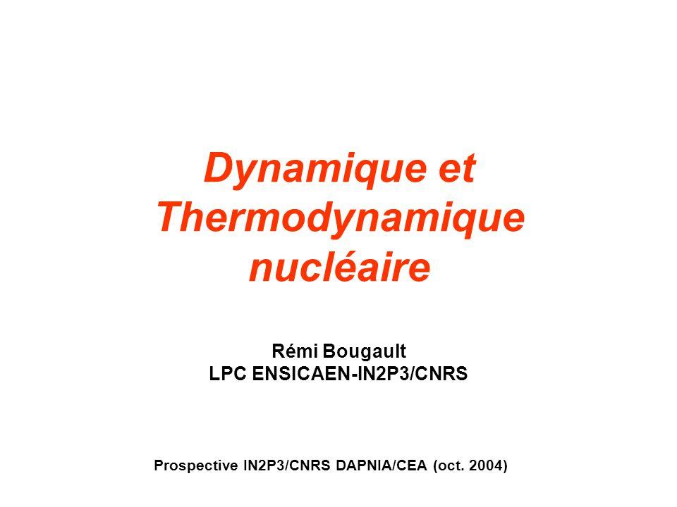 Dynamique et Thermodynamique nucléaire Rémi Bougault LPC ENSICAEN-IN2P3/CNRS Prospective IN2P3/CNRS DAPNIA/CEA (oct. 2004)