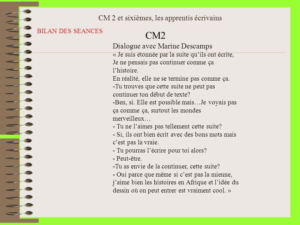 CM 2 et sixièmes, les apprentis écrivains BILAN DES SEANCES CM2 Dialogue avec Marine Descamps « Je suis étonnée par la suite quils ont écrite, Je ne p