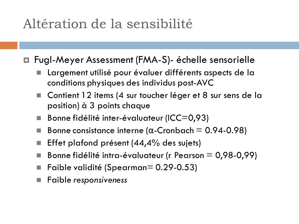 Altération de la sensibilité Fugl-Meyer Assessment (FMA-S)- échelle sensorielle Largement utilisé pour évaluer différents aspects de la conditions physiques des individus post-AVC Contient 12 items (4 sur toucher léger et 8 sur sens de la position) à 3 points chaque Bonne fidélité inter-évaluateur (ICC=0,93) Bonne consistance interne ( α -Cronbach = 0.94-0.98) Effet plafond présent (44,4% des sujets) Bonne fidélité intra-évaluateur (r Pearson = 0,98-0,99) Faible validité (Spearman= 0.29-0.53) Faible responsiveness