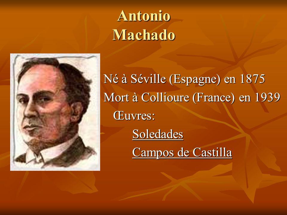 Antonio Machado Né à Séville (Espagne) en 1875 Mort à Collioure (France) en 1939 Œuvres: Œuvres:Soledades Campos de Castilla
