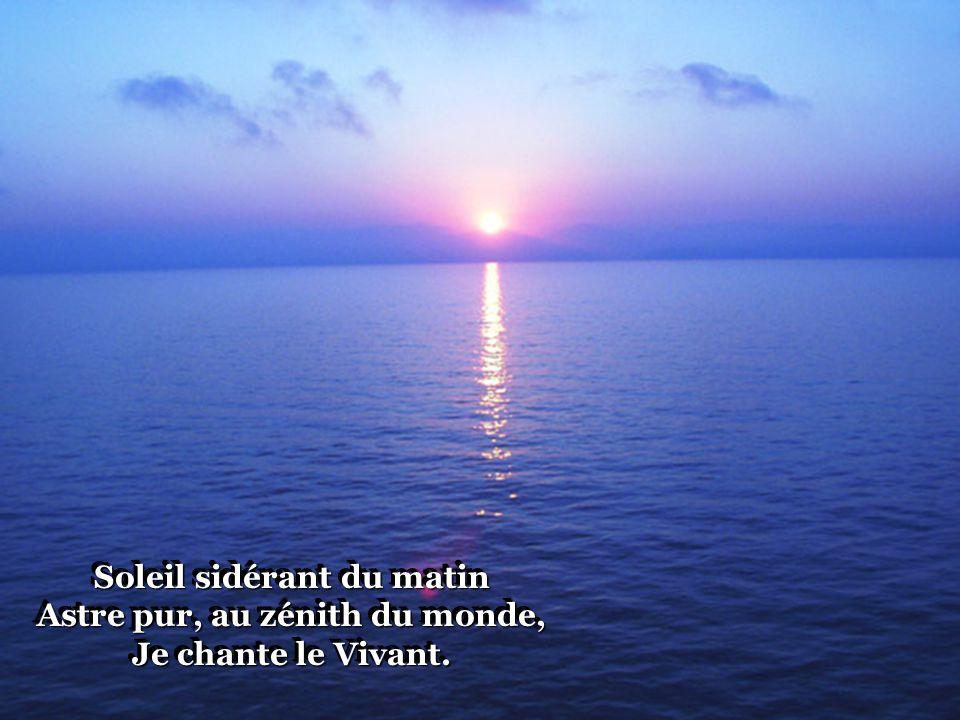 Soleil sidérant du matin Astre pur, au zénith du monde, Je chante le Vivant.