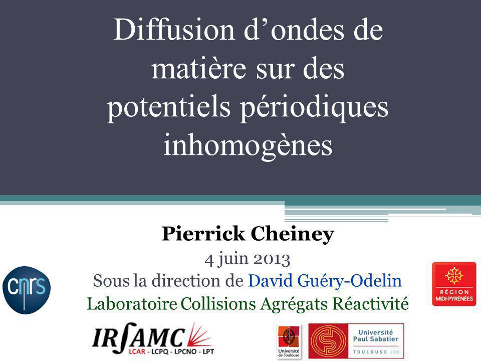 Diffusion dondes de matière sur des potentiels périodiques inhomogènes Pierrick Cheiney 4 juin 2013 Sous la direction de David Guéry-Odelin Laboratoir