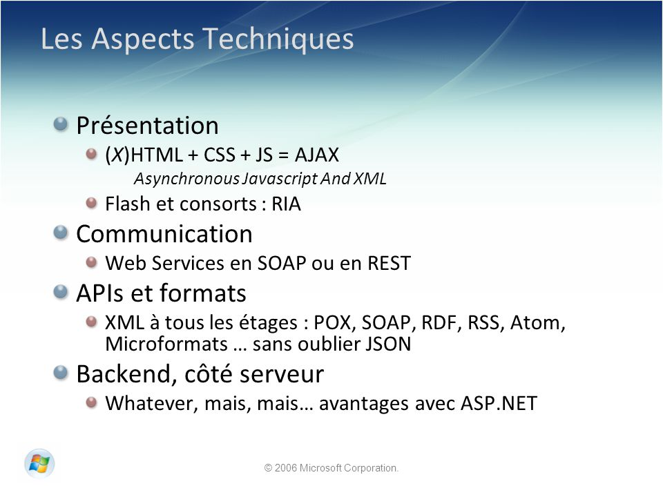 Les Aspects Techniques Présentation (X)HTML + CSS + JS = AJAX Asynchronous Javascript And XML Flash et consorts : RIA Communication Web Services en SOAP ou en REST APIs et formats XML à tous les étages : POX, SOAP, RDF, RSS, Atom, Microformats … sans oublier JSON Backend, côté serveur Whatever, mais, mais… avantages avec ASP.NET