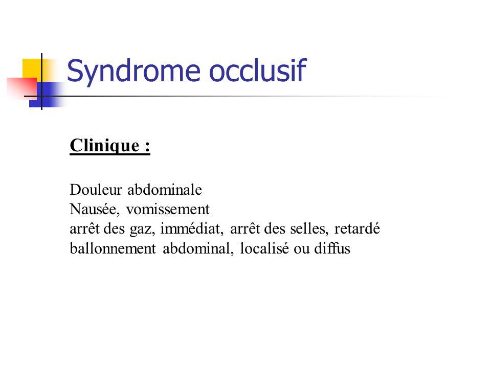 Syndrome occlusif Clinique : Douleur abdominale Nausée, vomissement arrêt des gaz, immédiat, arrêt des selles, retardé ballonnement abdominal, localis