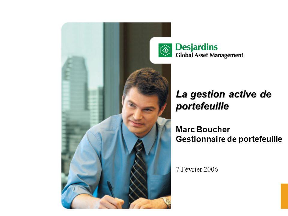 La gestion active de portefeuille La gestion active de portefeuille Marc Boucher Gestionnaire de portefeuille 7 Février 2006