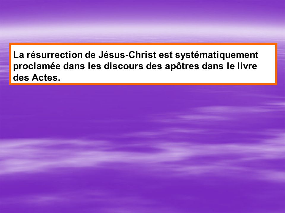 La résurrection de Jésus-Christ est systématiquement proclamée dans les discours des apôtres dans le livre des Actes.