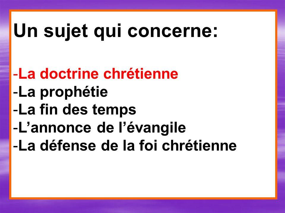 Un sujet qui concerne: -La doctrine chrétienne -La prophétie -La fin des temps -Lannonce de lévangile -La défense de la foi chrétienne