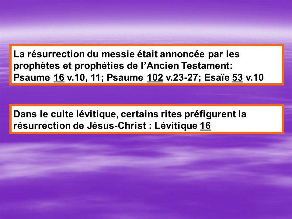 La résurrection du messie était annoncée par les prophètes et prophéties de lAncien Testament: Psaume 16 v.10, 11; Psaume 102 v.23-27; Esaïe 53 v.10 Dans le culte lévitique, certains rites préfigurent la résurrection de Jésus-Christ : Lévitique 16