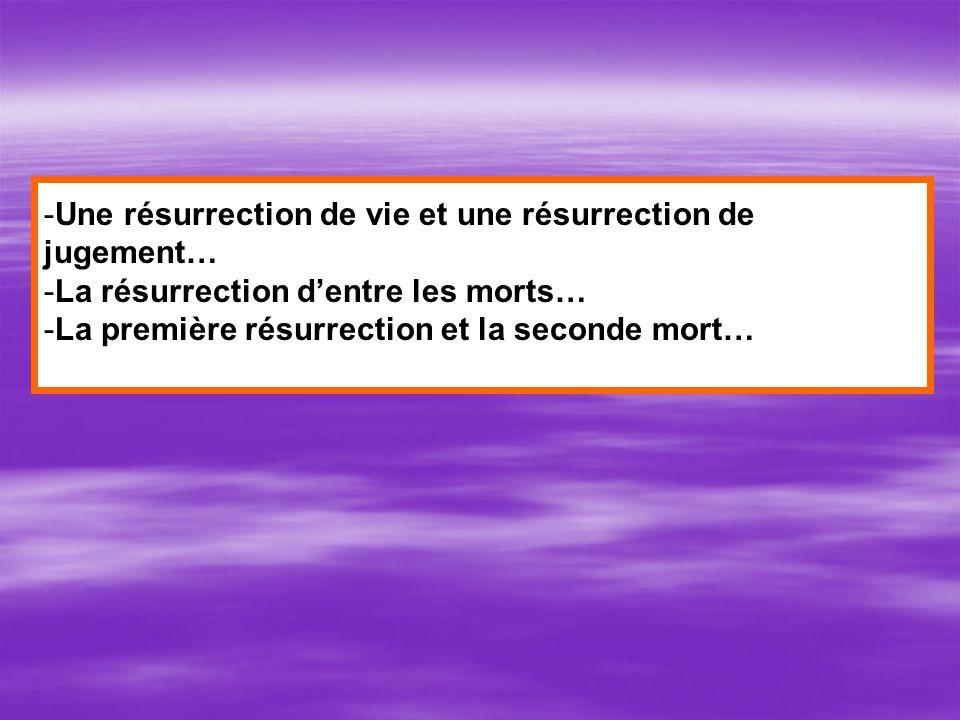 -Une résurrection de vie et une résurrection de jugement… -La résurrection dentre les morts… -La première résurrection et la seconde mort…