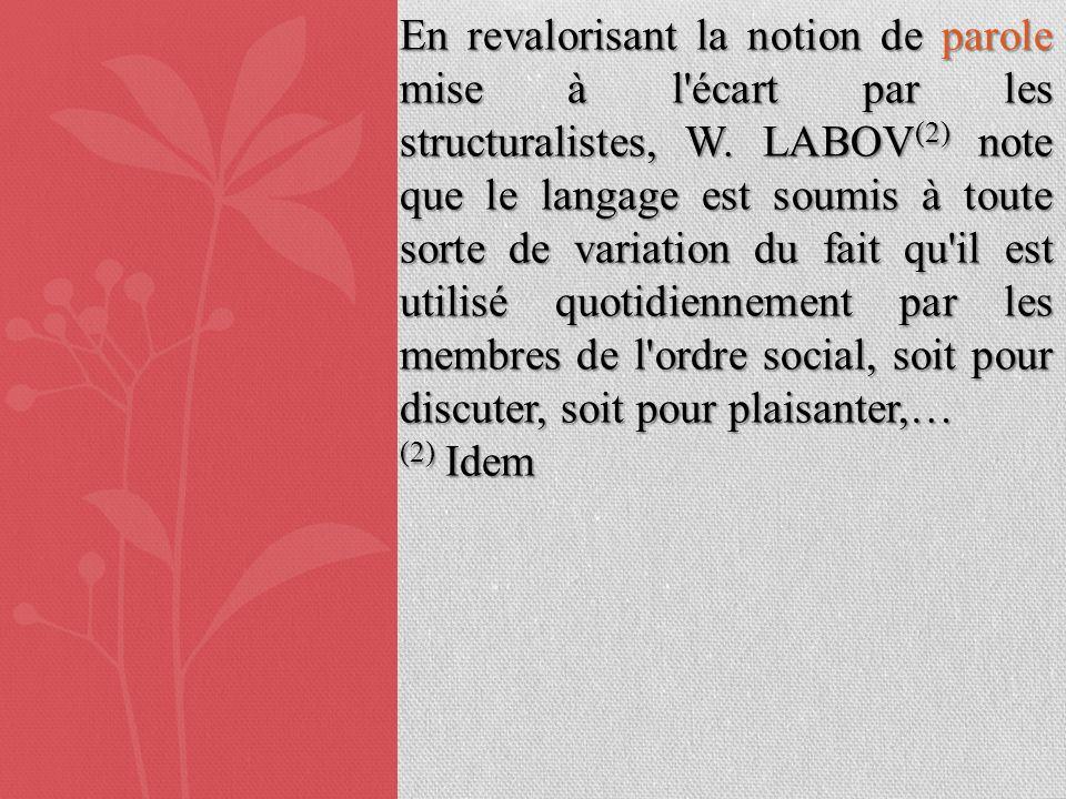 En revalorisant la notion de parole mise à l'écart par les structuralistes, W. LABOV (2) note que le langage est soumis à toute sorte de variation du