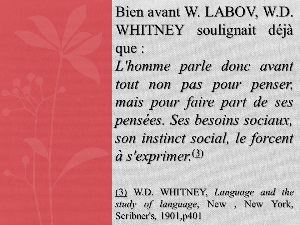 Bien avant W. LABOV, W.D. WHITNEY soulignait déjà que : L'homme parle donc avant tout non pas pour penser, mais pour faire part de ses pensées. Ses be