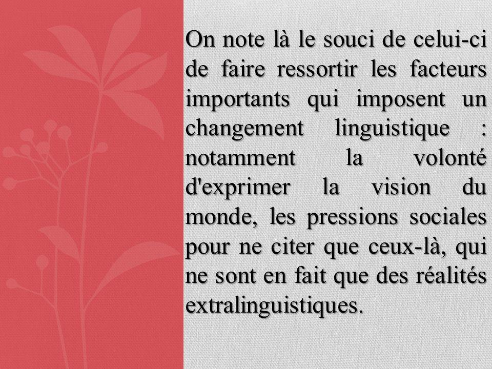 On note là le souci de celui-ci de faire ressortir les facteurs importants qui imposent un changement linguistique : notamment la volonté d'exprimer l