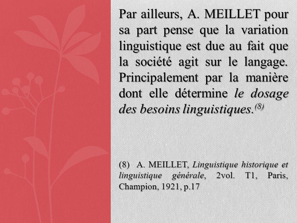 Par ailleurs, A. MEILLET pour sa part pense que la variation linguistique est due au fait que la société agit sur le langage. Principalement par la ma