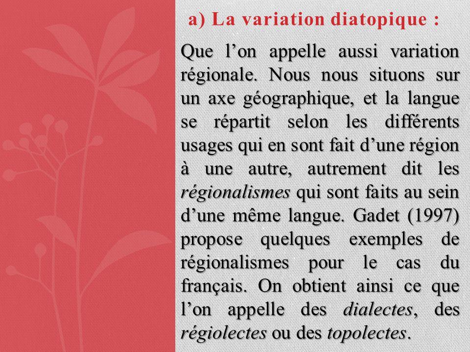 a) La variation diatopique : Que lon appelle aussi variation régionale. Nous nous situons sur un axe géographique, et la langue se répartit selon les
