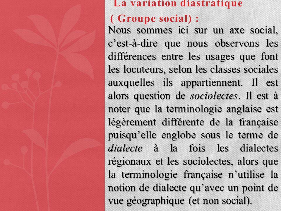 La variation diastratique ( Groupe social) : Nous sommes ici sur un axe social, cest-à-dire que nous observons les différences entre les usages que fo