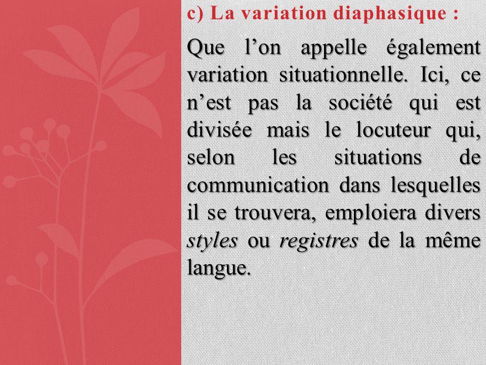 c) La variation diaphasique : Que lon appelle également variation situationnelle. Ici, ce nest pas la société qui est divisée mais le locuteur qui, se