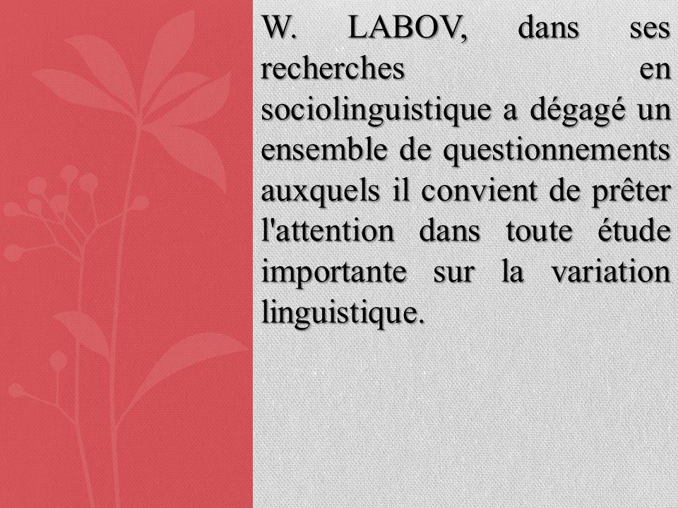 W. LABOV, dans ses recherches en sociolinguistique a dégagé un ensemble de questionnements auxquels il convient de prêter l'attention dans toute étude
