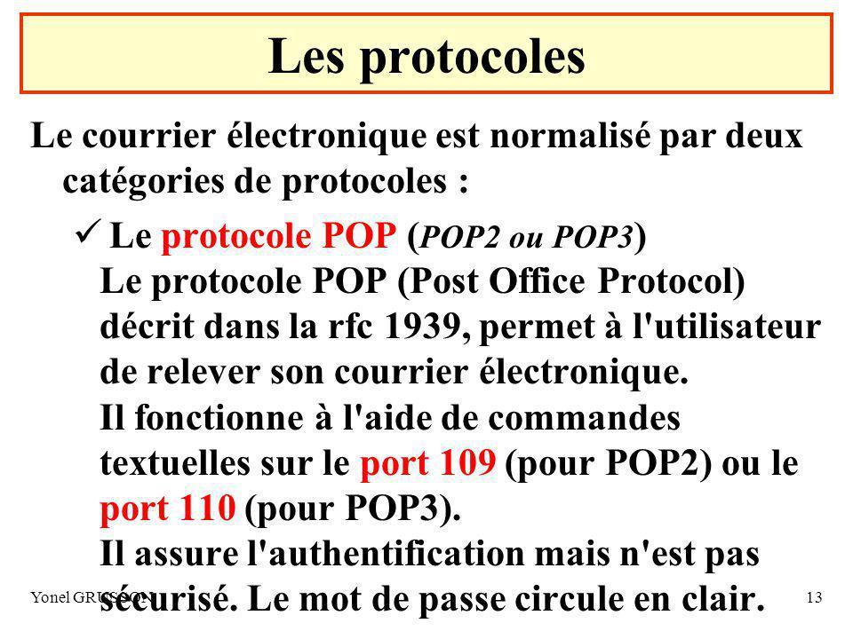 Yonel GRUSSON13 Le courrier électronique est normalisé par deux catégories de protocoles : Le protocole POP ( POP2 ou POP3 ) Le protocole POP (Post Office Protocol) décrit dans la rfc 1939, permet à l utilisateur de relever son courrier électronique.