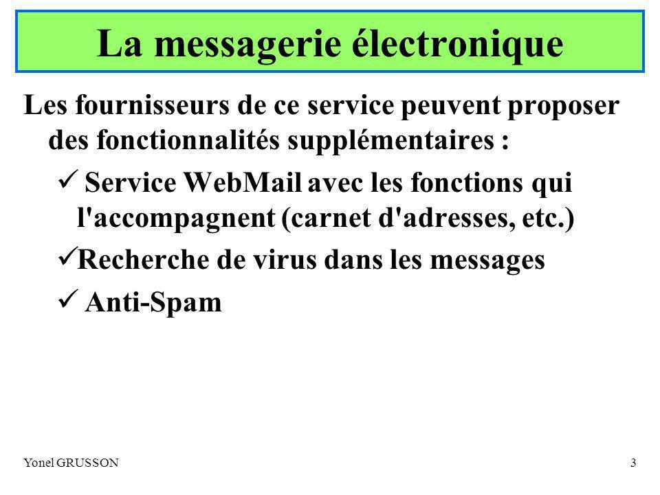 Yonel GRUSSON3 Les fournisseurs de ce service peuvent proposer des fonctionnalités supplémentaires : Service WebMail avec les fonctions qui l accompagnent (carnet d adresses, etc.) Recherche de virus dans les messages Anti-Spam La messagerie électronique