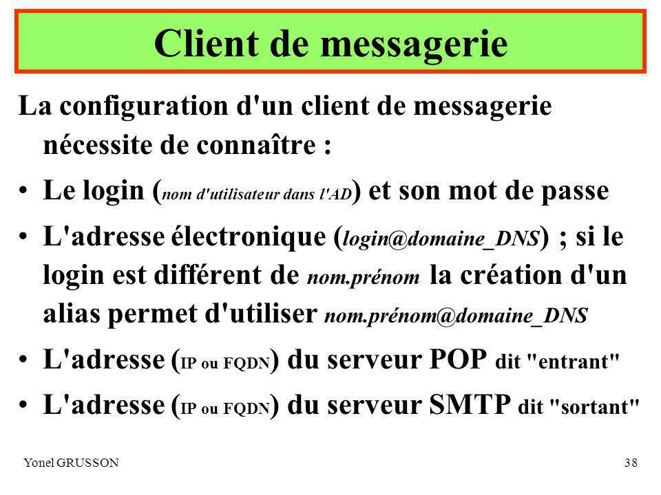 Yonel GRUSSON38 La configuration d un client de messagerie nécessite de connaître : Le login ( nom d utilisateur dans l AD ) et son mot de passe L adresse électronique ( login@domaine_DNS ) ; si le login est différent de nom.prénom la création d un alias permet d utiliser nom.prénom@domaine_DNS L adresse ( IP ou FQDN ) du serveur POP dit entrant L adresse ( IP ou FQDN ) du serveur SMTP dit sortant Client de messagerie
