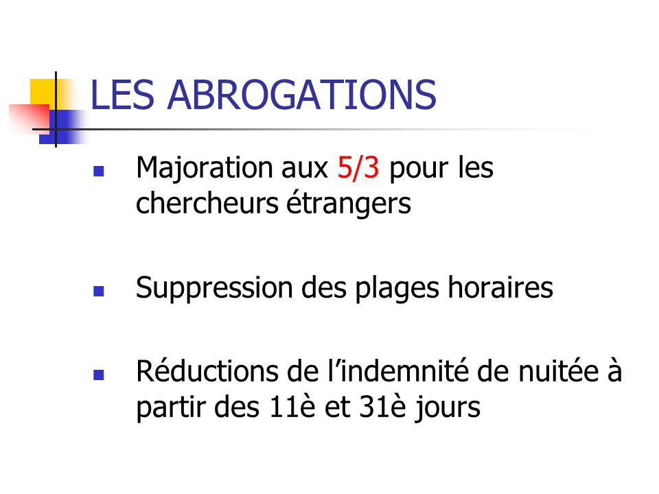 LES ABROGATIONS Majoration aux 5/3 pour les chercheurs étrangers Suppression des plages horaires Réductions de lindemnité de nuitée à partir des 11è e