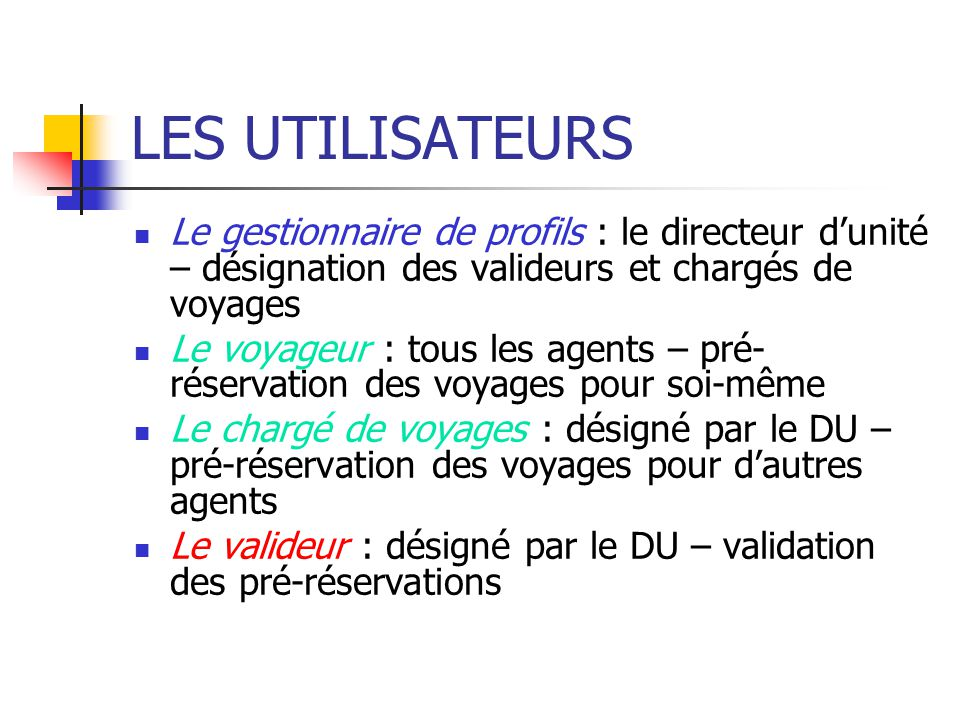 LES UTILISATEURS Le gestionnaire de profils : le directeur dunité – désignation des valideurs et chargés de voyages Le voyageur : tous les agents – pr