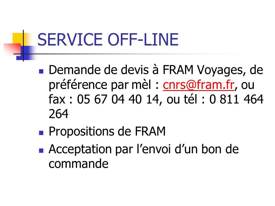 SERVICE OFF-LINE Demande de devis à FRAM Voyages, de préférence par mèl : cnrs@fram.fr, ou fax : 05 67 04 40 14, ou tél : 0 811 464 264cnrs@fram.fr Pr