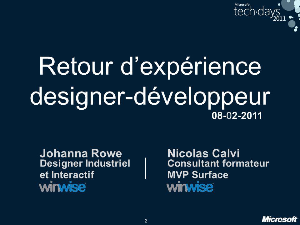 2 Retour dexpérience designer-développeur Johanna Rowe Designer Industriel et Interactif Nicolas Calvi Consultant formateur MVP Surface 08-02-2011