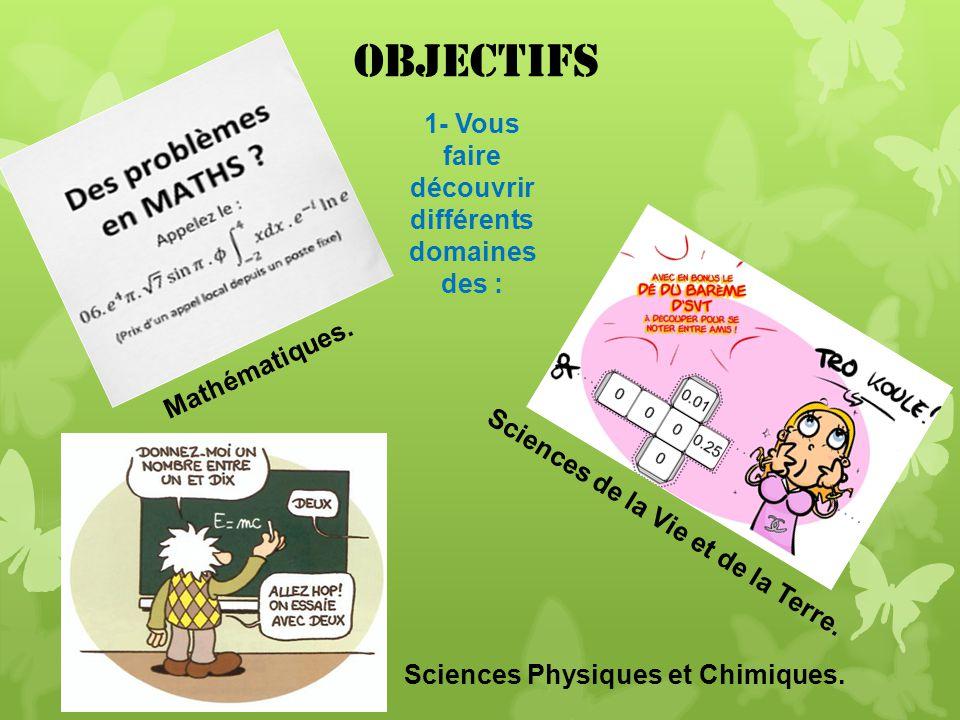 Objectifs 1- Vous faire découvrir différents domaines des : Mathématiques. Sciences de la Vie et de la Terre. Sciences Physiques et Chimiques.