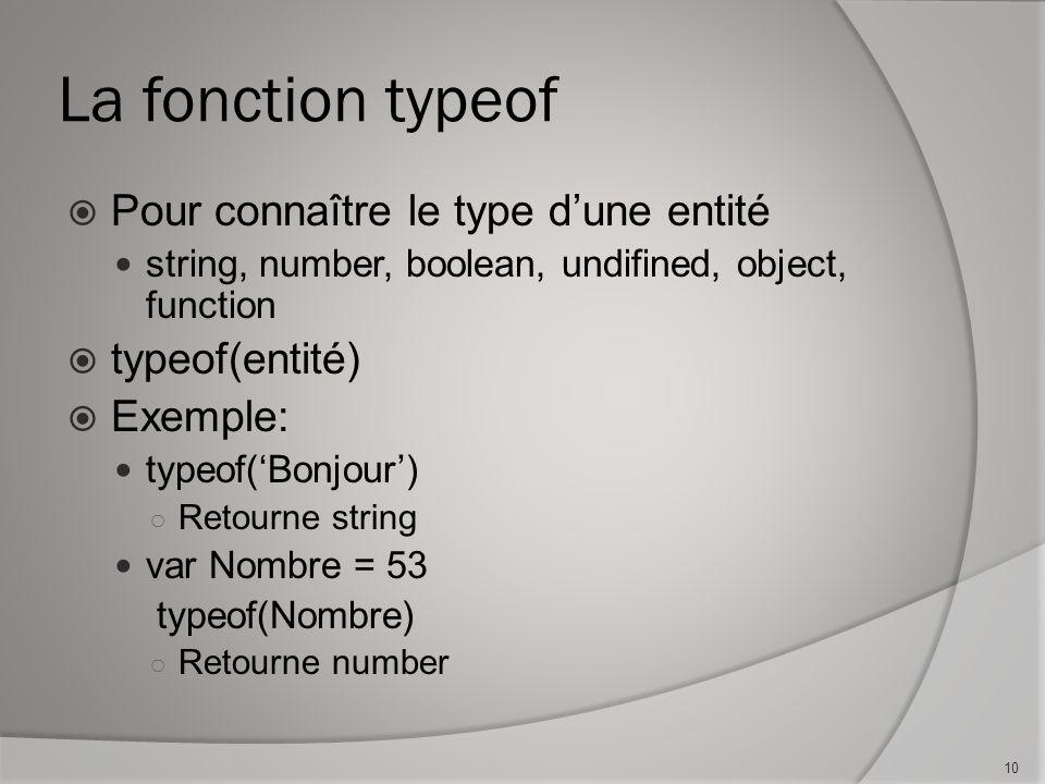 La fonction typeof Pour connaître le type dune entité string, number, boolean, undifined, object, function typeof(entité) Exemple: typeof(Bonjour) Retourne string var Nombre = 53 typeof(Nombre) Retourne number 10