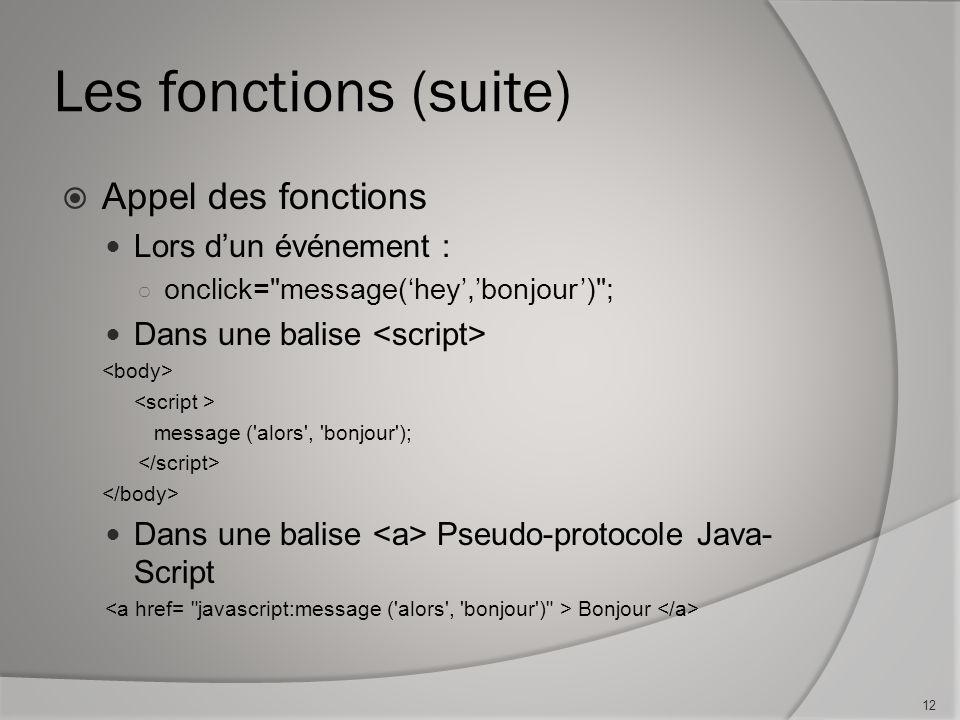 Les fonctions (suite) Appel des fonctions Lors dun événement : onclick= message(hey,bonjour) ; Dans une balise message ( alors , bonjour ); Dans une balise Pseudo-protocole Java- Script Bonjour 12