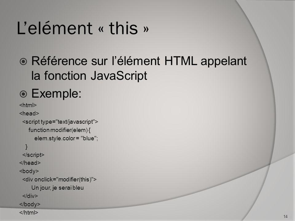 Lelément « this » Référence sur lélément HTML appelant la fonction JavaScript Exemple: function modifier(elem) { elem.style.color = blue ; } Un jour, je serai bleu 14
