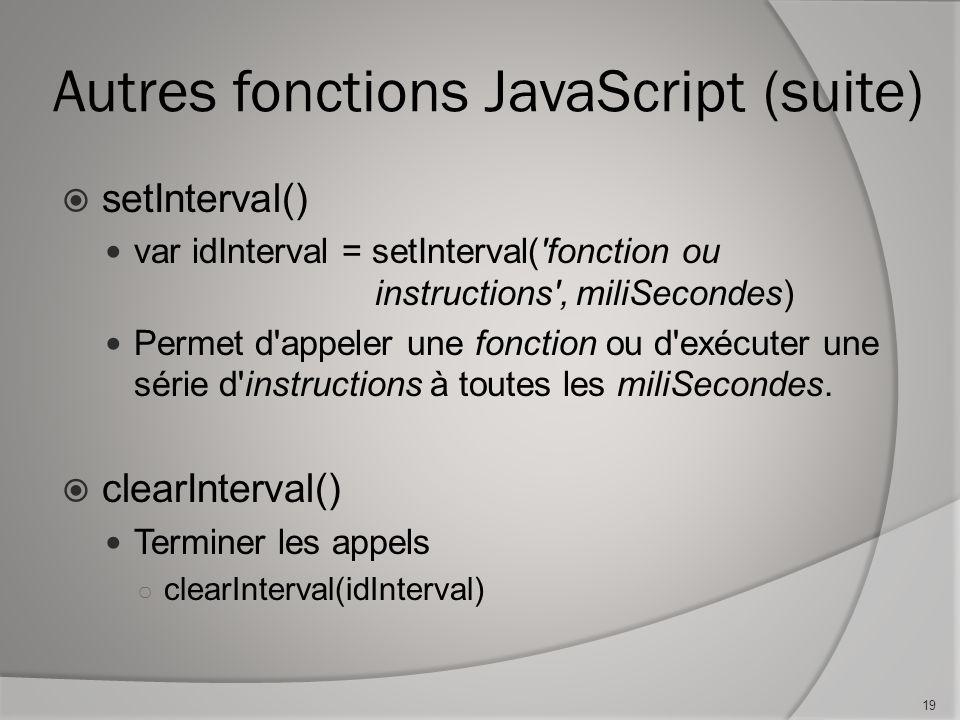 Autres fonctions JavaScript (suite) setInterval() var idInterval = setInterval( fonction ou instructions , miliSecondes) Permet d appeler une fonction ou d exécuter une série d instructions à toutes les miliSecondes.