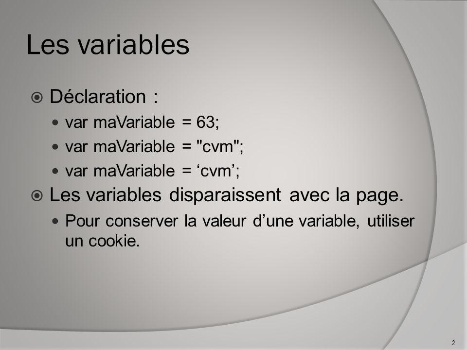 Les variables Déclaration : var maVariable = 63; var maVariable = cvm ; var maVariable = cvm; Les variables disparaissent avec la page.