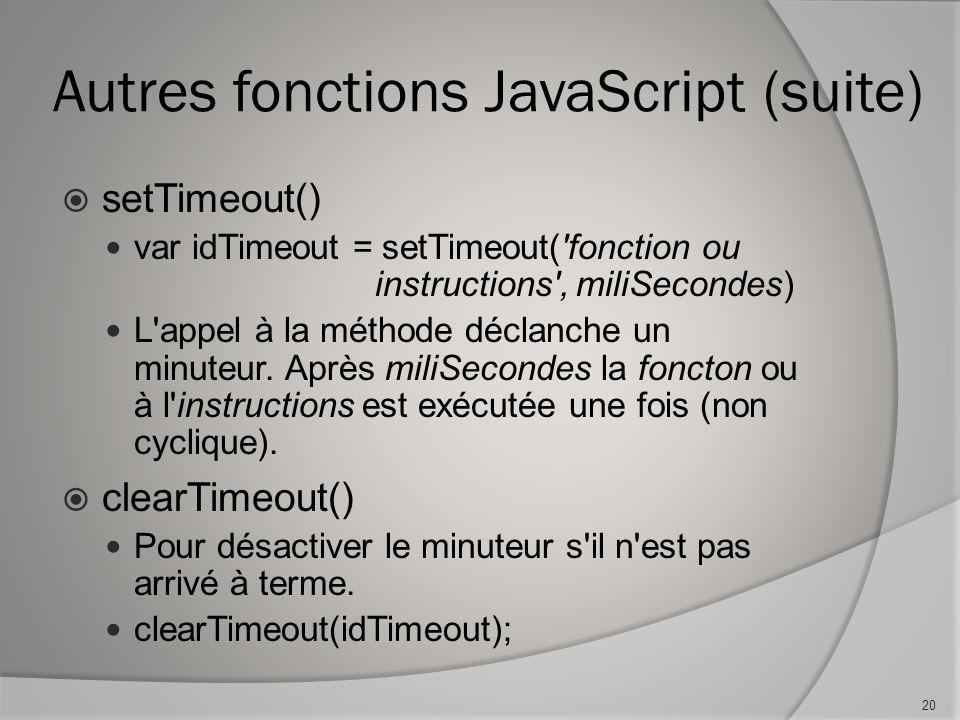 Autres fonctions JavaScript (suite) setTimeout() var idTimeout = setTimeout( fonction ou instructions , miliSecondes) L appel à la méthode déclanche un minuteur.