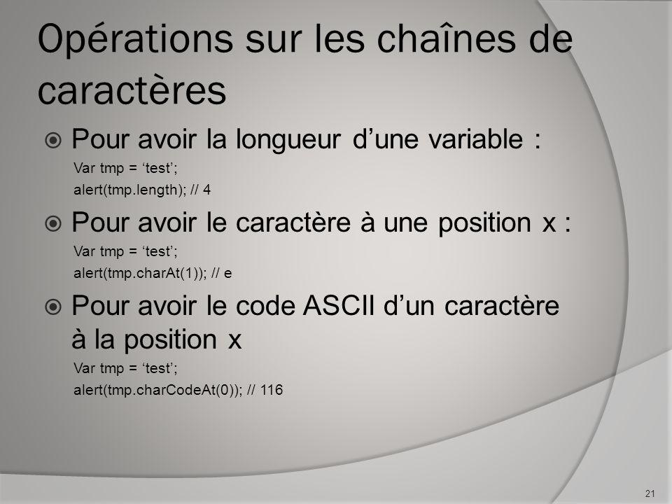 Opérations sur les chaînes de caractères Pour avoir la longueur dune variable : Var tmp = test; alert(tmp.length); // 4 Pour avoir le caractère à une position x : Var tmp = test; alert(tmp.charAt(1)); // e Pour avoir le code ASCII dun caractère à la position x Var tmp = test; alert(tmp.charCodeAt(0)); // 116 21