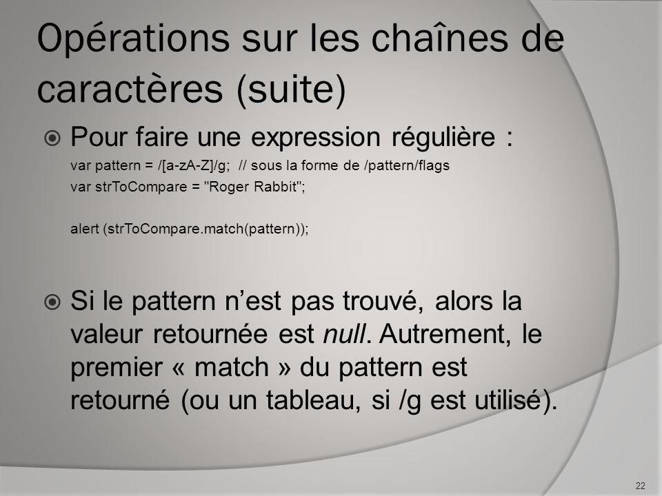 Opérations sur les chaînes de caractères (suite) Pour faire une expression régulière : var pattern = /[a-zA-Z]/g;// sous la forme de /pattern/flags var strToCompare = Roger Rabbit ; alert (strToCompare.match(pattern)); Si le pattern nest pas trouvé, alors la valeur retournée est null.