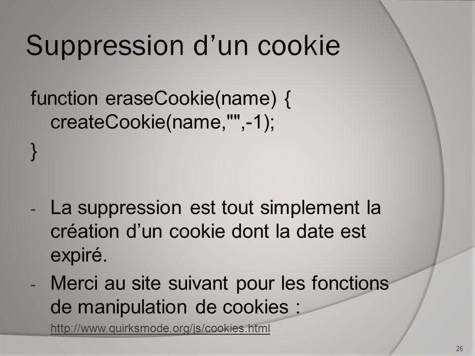 Suppression dun cookie function eraseCookie(name) { createCookie(name, ,-1); } - La suppression est tout simplement la création dun cookie dont la date est expiré.