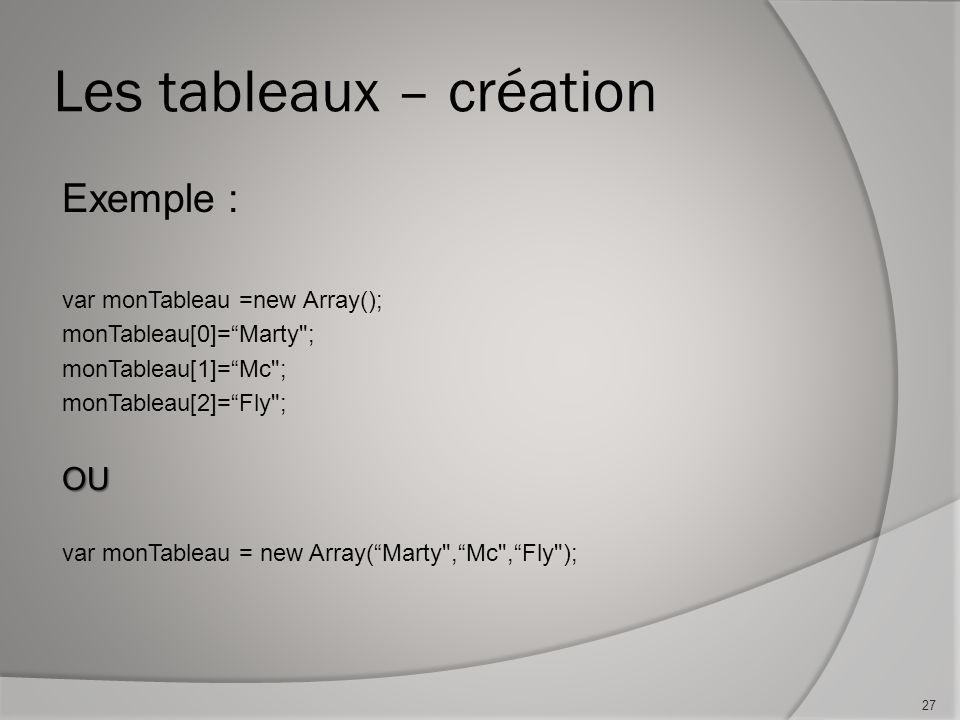 Les tableaux – création Exemple : var monTableau =new Array(); monTableau[0]=Marty ; monTableau[1]=Mc ; monTableau[2]=Fly ;OU var monTableau = new Array(Marty ,Mc ,Fly ); 27